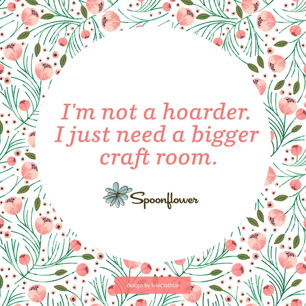 """I'm not a hoarder, I just need a bigger craft room"""""""