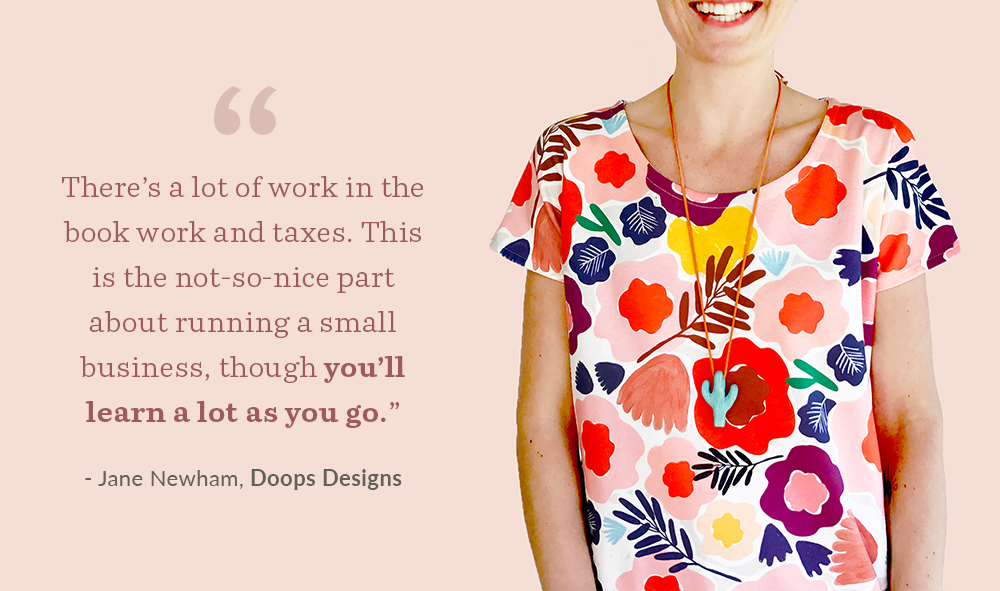 There's a lot of work in the book work and taxes. This is the not-so-nice part about running a small business, though you'll learn a lot as you go. - Jane Newham, Doops Designs | Spoonflower Blog