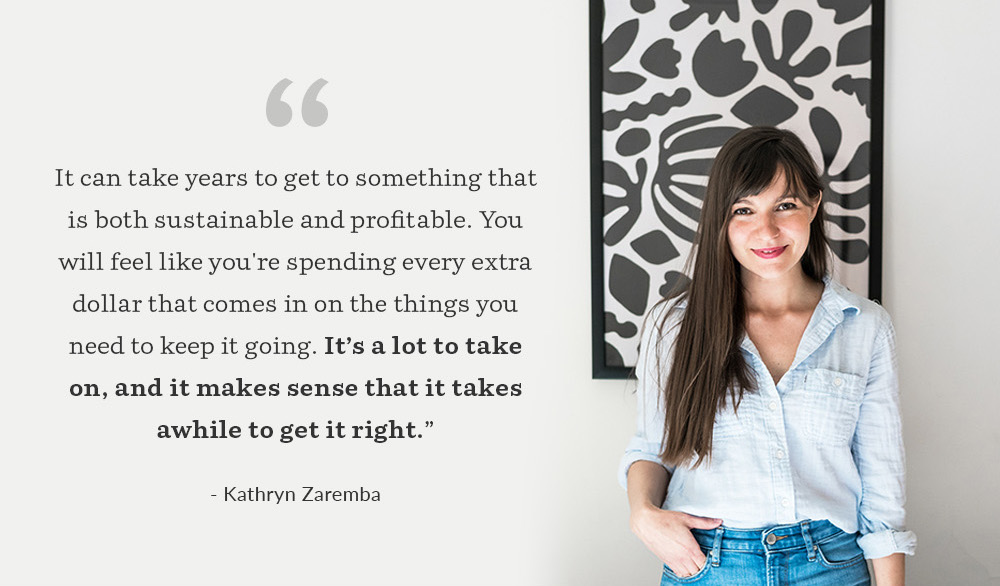 "It can take years to get to something that is both sustainable and profitable. You will feel like you're spending every extra dollar that comes in on the things you need to keep it going. It's a lot to take on, and it makes sense that it takes awhile to get it right."" Kathryn Zaremba 