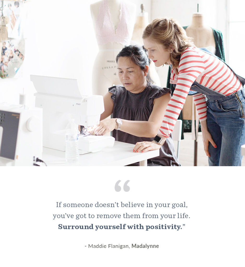 "4. ""If someone doesn't believe in your goal, you've got to remove them from your life. Surround yourself with positivity."" - Maddie Flanigan, Madalynne 