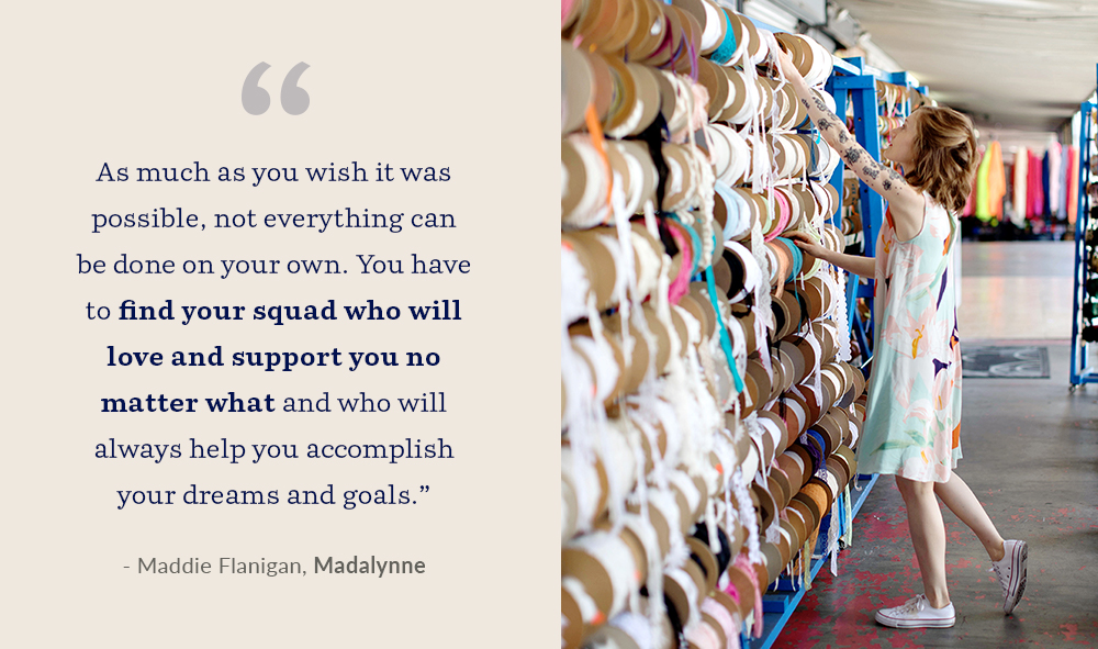 """As much as you wish it was possible, not everything can be done on your own. You have to find your squad who will love and support you no matter what and who will always help you accomplish your dreams and goals."" - Maddie Flanigan, Madalynne"