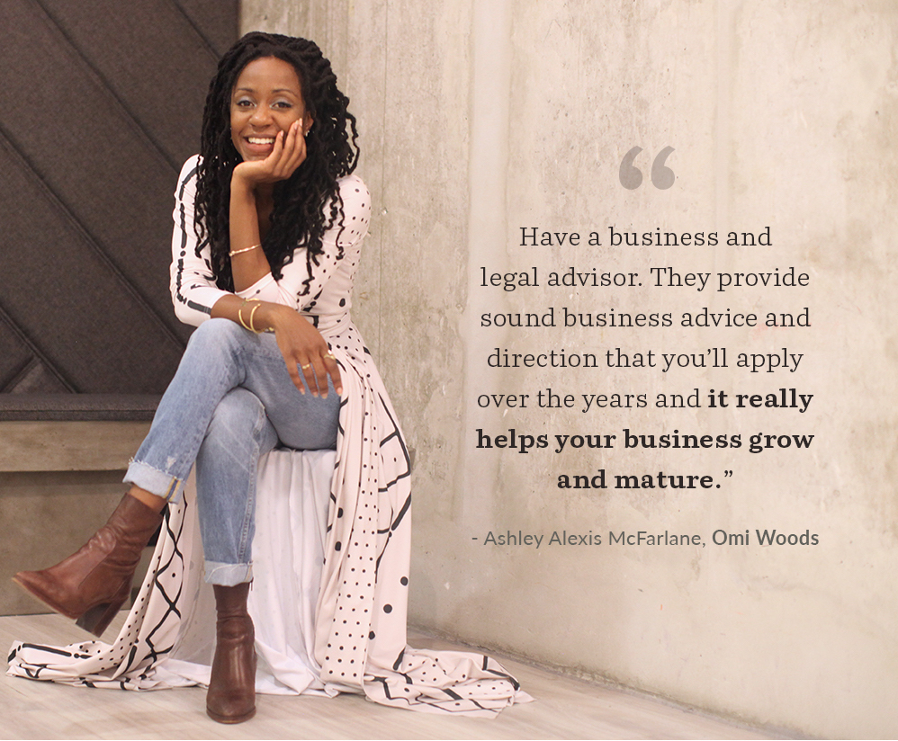 """Have a business and legal advisor. They provide sound business advice and direction that you'll apply over the years and it really helps your business grow and mature."" - Ashley Alexis McFarlane,  Omi Woods 