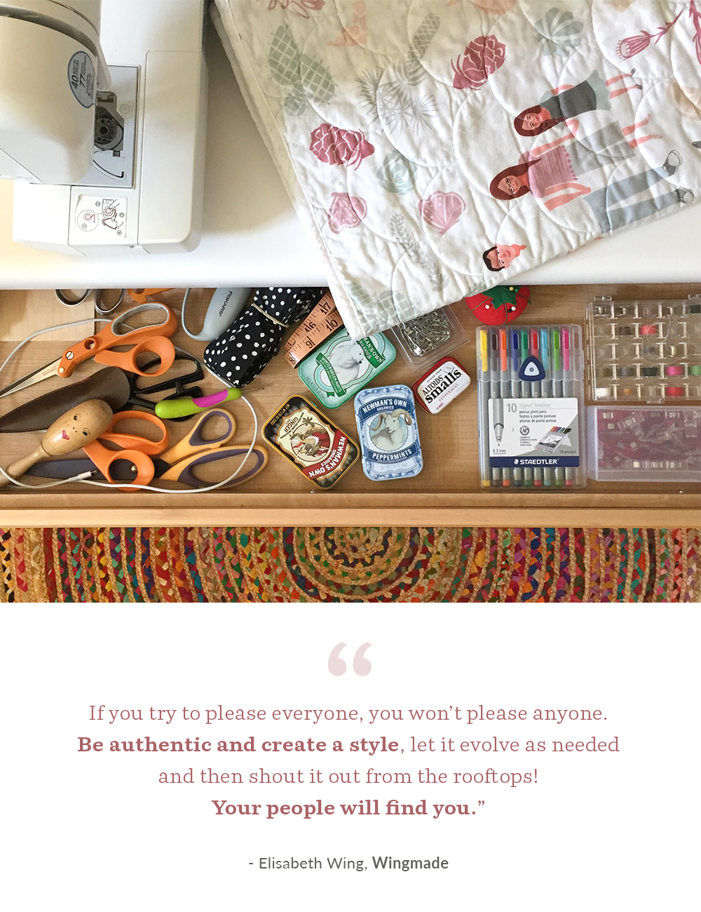 """If you try to please everyone, you won't please anyone. Be authentic and create a style, let it evolve as needed and then shout it out from the rooftops! Your people will find you."" - Elisabeth Wing of Wingmade 
