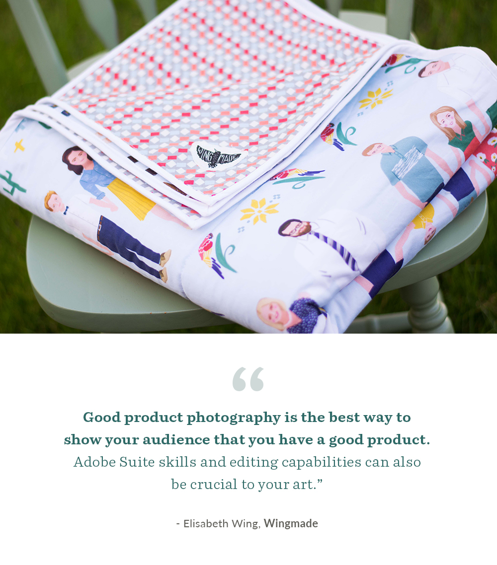 Good product photography is the best way to show your audience that you have a good product. Adobe Suite skills and editing capabilities can also be crucial to your art. - Elisabeth Wing, Wingmade | Spoonflower Blog