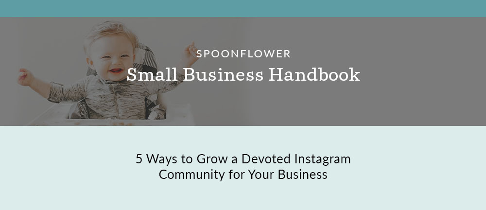Small Business Handbook: 5 Ways to Grow a Devoted Instagram Community | Spoonflower Blog