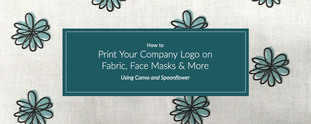 How to Print Your Company Logo on Fabric, Face Masks & More Using Canva and Spoonflower | Spoonflower Blog